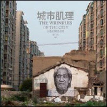 The wrinkles of the city. Shanghai. Ediz. inglese e cinese