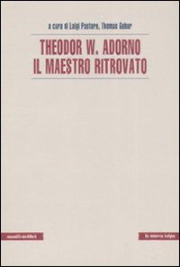 Theodor W. Adorno. Il maestro ritrovato - T. Gebur |
