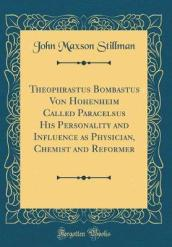 Theophrastus Bombastus Von Hohenheim Called Paracelsus His Personality and Influence as Physician, Chemist and Reformer (Classic Reprint)