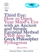 Third Eye: How to Open Your Mind s Eye With an Ancient and Simple Egyptian Method Used Also by Greek Philosopher Pythagoras (Manual #027)