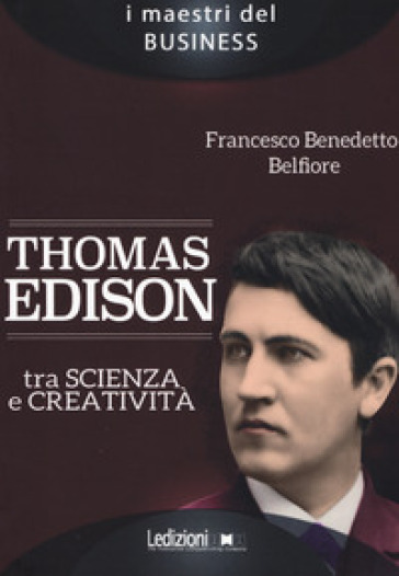 Thomas Edison. Tra scienza e creatività - Francesco Benedetto Belfiore |