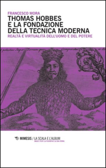 Thomas Hobbes e la fondazione della tecnica moderna. Realtà e virtualità dell'uomo e del potere - Francesco Mora |
