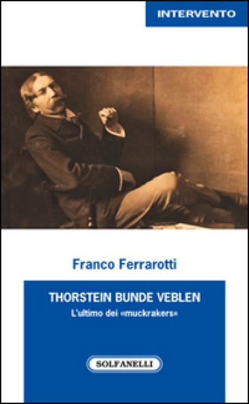 Thorstein Bunde Veblen. L'ultimo dei «muckrakers» - Franco Ferrarotti |