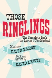 Those Ringlings: The Complete Book and Lyrics of The Musical