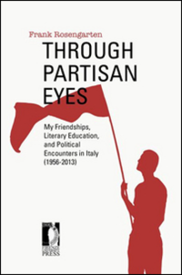 Through partisan eyes. My friendships, literary education, and political encounters in Italy (1956-2013) - Frank Rosengarten |