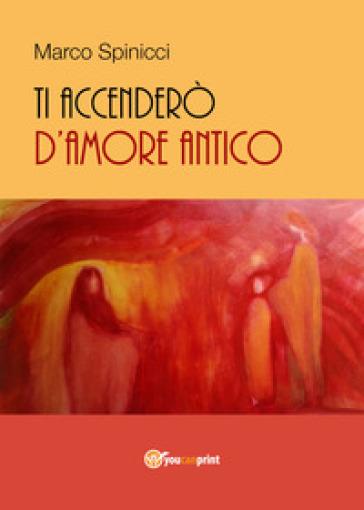 Ti accenderò d'amore antico - Marco Spinicci |