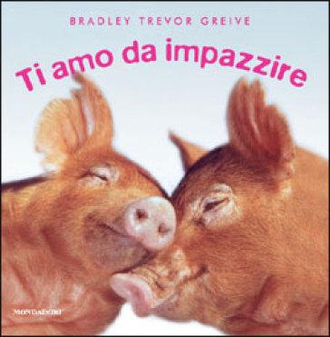 Ti amo da impazzire. Ediz. illustrata - Bradley Trevor Greive | Rochesterscifianimecon.com