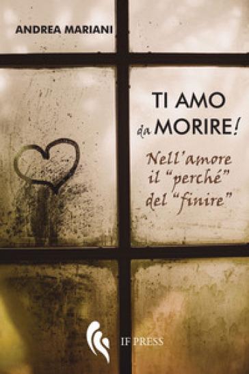 Ti amo da morire! Nell'amore il «perché» del «finire» - Andrea Mariani |