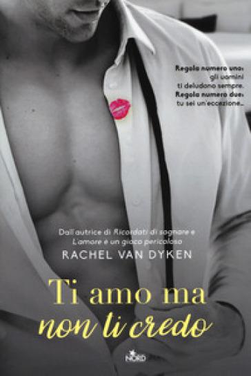 Ti amo ma non ti credo - Rachel Van Dyken |