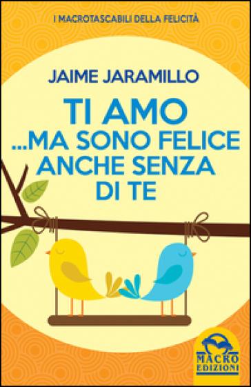 Ti amo... ma sono felice anche senza di te - Jaime Jaramillo |