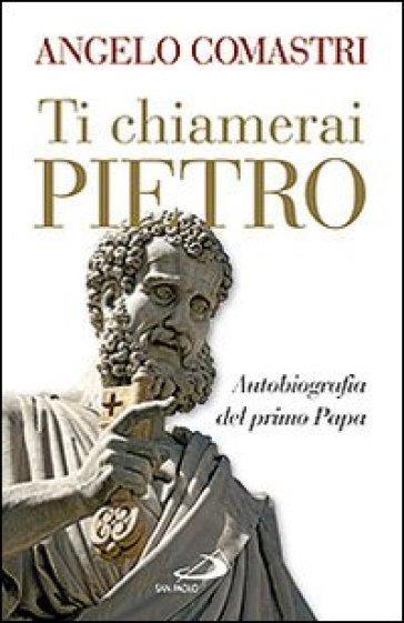 Ti chiamerai Pietro. Autobiografia del primo papa-San Pietro. In cammino verso la tomba dell'Apostolo - Angelo Comastri | Rochesterscifianimecon.com