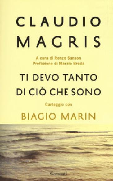 Ti devo tanto di ciò che sono. Carteggio con Biagio Marin - Claudio Magris |