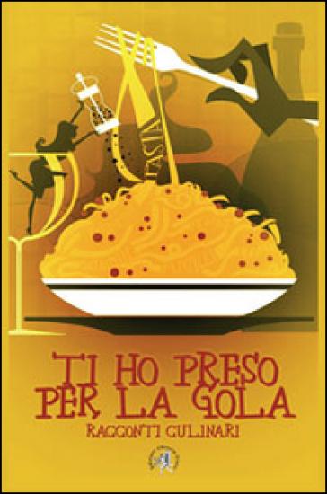 Ti ho preso per la gola. Racconti culinari - F. Croce | Kritjur.org