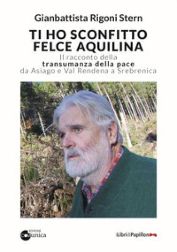 Ti ho sconfitto felce aquilina. Il racconto della transumanza della pace da Asiago e Val Rendena a Srebrenica - Gianbattista Rigoni Stern |