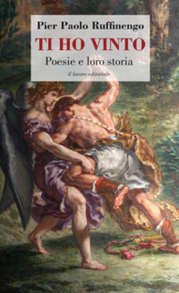 Ti ho vinto. Poesie e loro storia - Pier Paolo Ruffinengo |