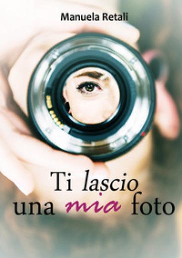 Ti lascio una mia foto - Manuela Retali |
