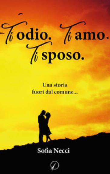 Ti odio. Ti amo. Ti sposo - Sofia Necci | Thecosgala.com