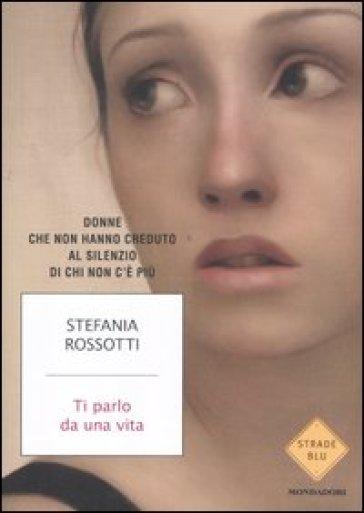 Ti parlo da una vita. Donne che non hanno creduto al silenzio di chi non c'è più - Stefania Rossotti   Rochesterscifianimecon.com