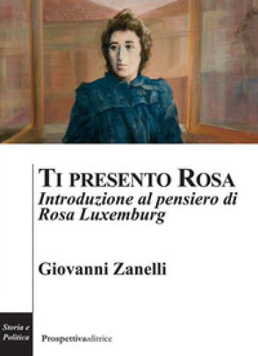 Ti presento Rosa. Introduzione al pensiero di Rosa Luxemburg - Giovanni Zanelli |