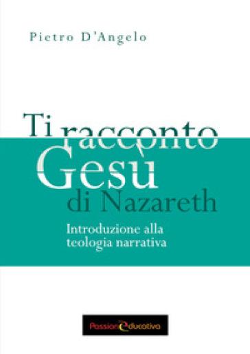 Ti racconto Gesù di Nazareth. Introduzione alla teologia narrativa - Pietro D'Angelo | Kritjur.org