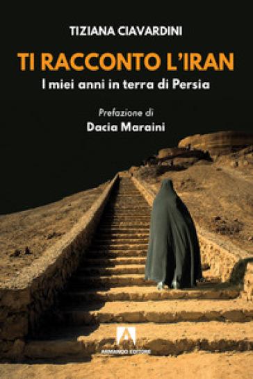 Ti racconto l'Iran. I miei anni in terra di Persia - Tiziana Ciavardini pdf epub