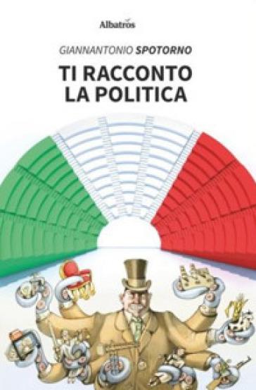 Ti racconto la politica - Giannantonio Spotorno | Jonathanterrington.com