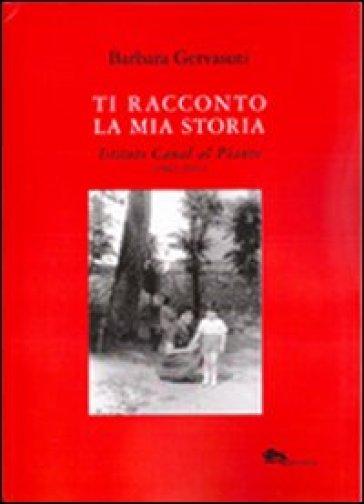 Ti racconto la mia storia. Istituto Canal al Pianto (1942-1951) - Barbara Gervasuti | Jonathanterrington.com