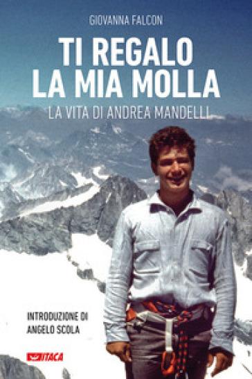 Ti regalo la mia molla. La vita di Andrea Mandelli. Ediz. illustrata - Giovanna Falcon pdf epub