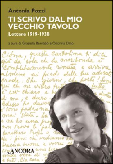 Ti scrivo dal mio vecchio tavolo. Lettere 1919-1938 - Antonia Pozzi |