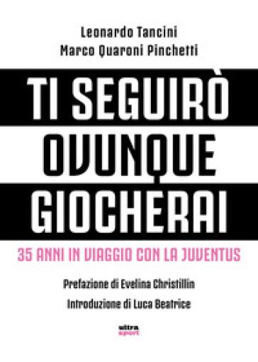 Ti seguirò ovunque giocherai. 35 anni in viaggio con la Juventus - Marco Quaroni Pinchetti |