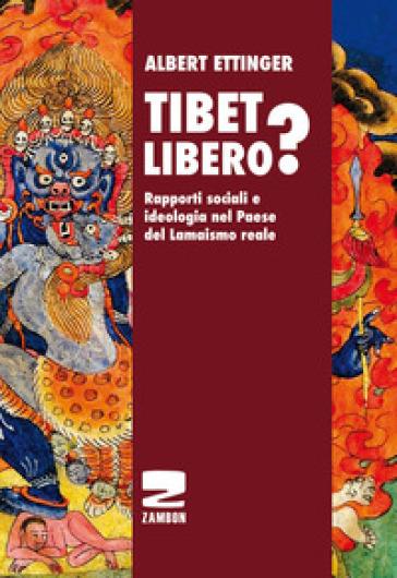 Tibet libero? Rapporti sociali e ideologia nel Paese del Lamaismo reale - Albert Ettinger |