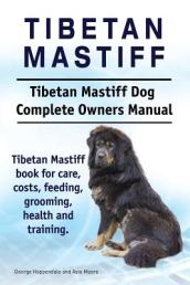 Tibetan Mastiff. Tibetan Mastiff Dog Complete Owners Manual. Tibetan Mastiff Book for Care, Costs, Feeding, Grooming, Health and Training.