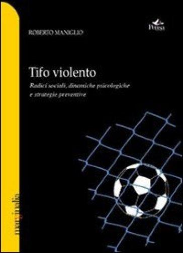 Tifo violento. Radici sociali, dinamiche psicologiche e strategie preventive - Roberto Maniglio | Kritjur.org