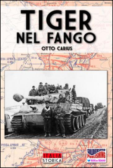 Tiger nel fango. La vita e i combattimenti del comandante di panzer Otto Carius - Otto Carius  
