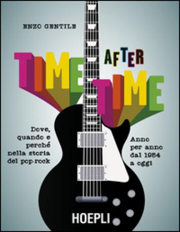 Time after time. Dove, quando e perché nella storia del pop-rock. Anno per anno, dal 1954 ad oggi