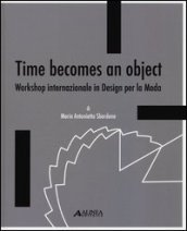 Time becomes an object. Workshop internazionale in design per la moda. Ediz. multilingue