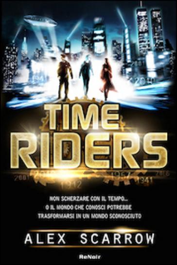Time riders. 1. - Alex Scarrow   Rochesterscifianimecon.com