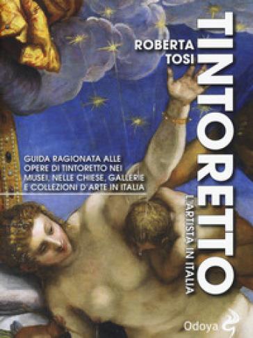 Tintoretto. L'artista in Italia. Guida ragionata alle opere di Tintoretto nei musei, nelle chiese, gallerie e collezioni d'arte in Italia. Ediz. illustrata - Roberta Tosi |