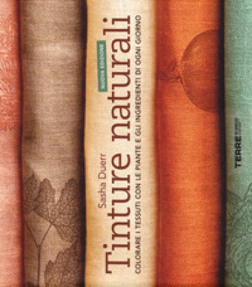 Tinture naturali. Colorare i tessuti con le piante e gli ingredienti di ogni giorno - Sasha Duerr pdf epub