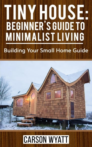 Tiny House: Beginner's Guide to Minimalist Living: Building Your Small Home Guide