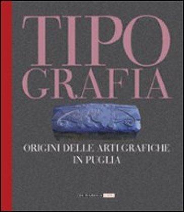 Tipografia. Origini delle arti grafiche in Puglia - A. Accarrino |