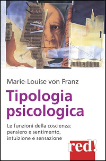 Tipologia psicologica. Le funzioni della coscienza: pensiero e sentimento, intuizione e sensazione - Marie-Louise Von Franz |