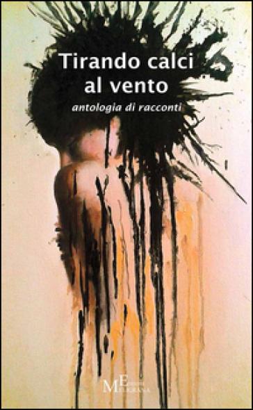 Tirando calci al vento. Antologia di racconti - A. Biagi   Ericsfund.org