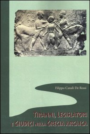 Tiranni, legislatori e giudici nella Grecia arcaica - Filippo Canali De Rossi |
