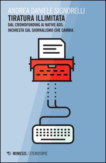 Tiratura illimitata. Dal crowfunding ai native ads: inchiesta sul giornalismo che cambia - Andrea D. Signorelli |