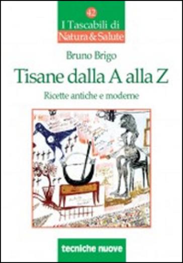 Tisane dalla A alla Z. Ricette antiche e moderne - Bruno Brigo |