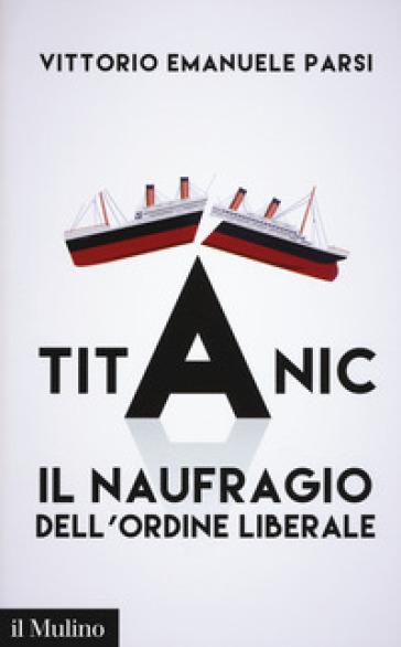 Titanic. Il naufragio dell'ordine liberale - Vittorio Emanuele Parsi | Rochesterscifianimecon.com