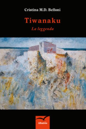 Tiwanaku. La leggenda - Cristina M. D. Belloni |