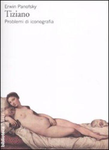 Tiziano. Problemi di iconografia - Erwin Panofsky |