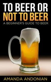 To Beer or Not to Beer: A Beginner s Guide to Beer